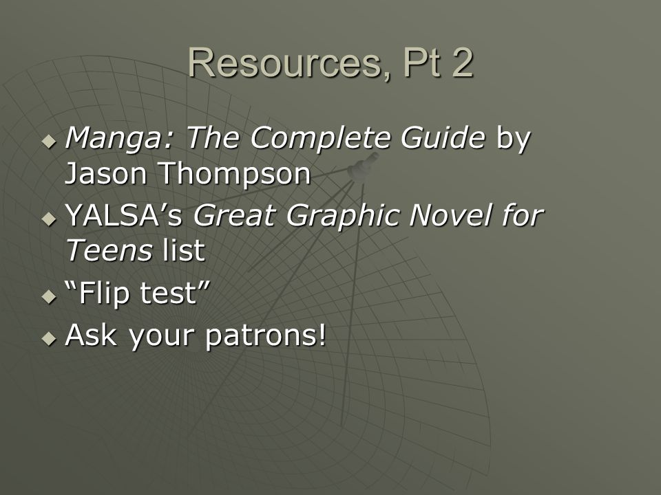 Resources, Pt 2  Manga: The Complete Guide by Jason Thompson  YALSA's Great Graphic Novel for Teens list  Flip test  Ask your patrons!