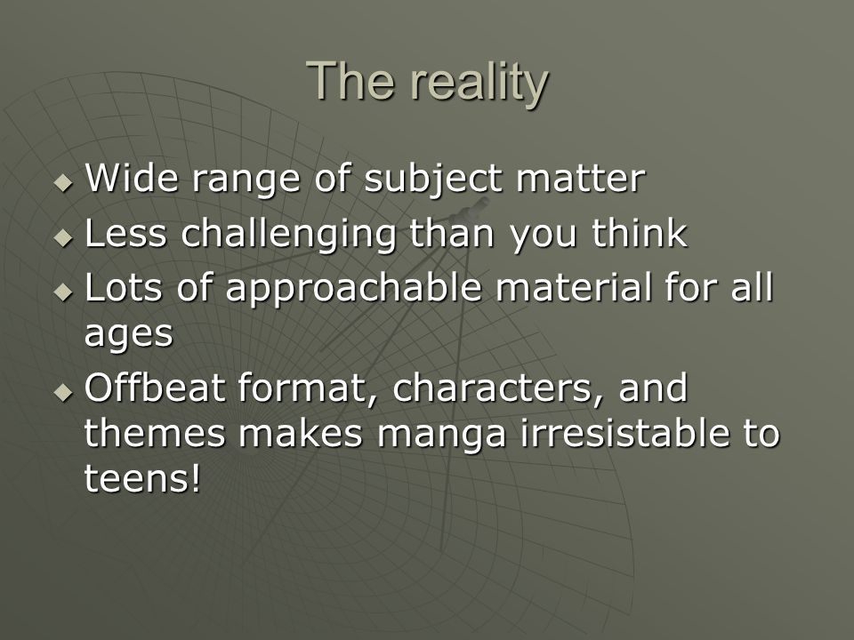 The reality  Wide range of subject matter  Less challenging than you think  Lots of approachable material for all ages  Offbeat format, characters, and themes makes manga irresistable to teens!