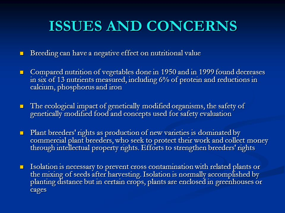 ISSUES AND CONCERNS Breeding can have a negative effect on nutritional value Breeding can have a negative effect on nutritional value Compared nutrition of vegetables done in 1950 and in 1999 found decreases in six of 13 nutrients measured, including 6% of protein and reductions in calcium, phosphorus and iron Compared nutrition of vegetables done in 1950 and in 1999 found decreases in six of 13 nutrients measured, including 6% of protein and reductions in calcium, phosphorus and iron The ecological impact of genetically modified organisms, the safety of genetically modified food and concepts used for safety evaluation The ecological impact of genetically modified organisms, the safety of genetically modified food and concepts used for safety evaluation Plant breeders rights as production of new varieties is dominated by commercial plant breeders, who seek to protect their work and collect money through intellectual property rights.