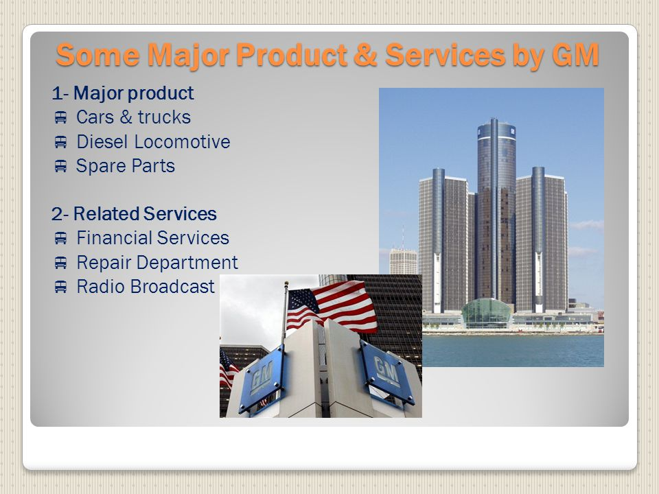 Some Major Product & Services by GM 1- Major product  Cars & trucks  Diesel Locomotive  Spare Parts 2- Related Services  Financial Services  Repair Department  Radio Broadcast