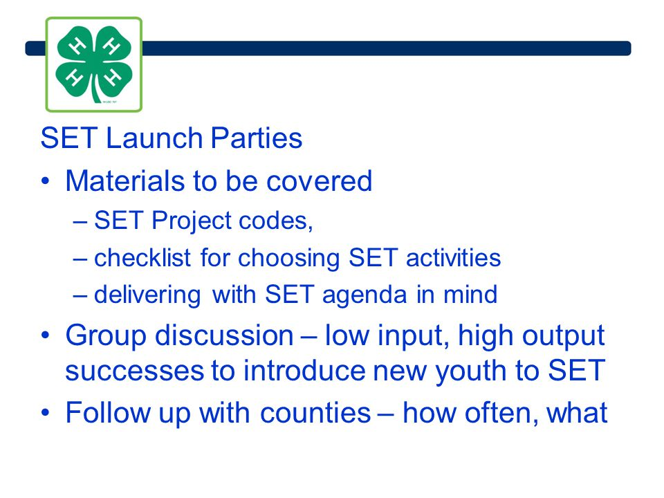 SET Launch Parties Materials to be covered –SET Project codes, –checklist for choosing SET activities –delivering with SET agenda in mind Group discussion – low input, high output successes to introduce new youth to SET Follow up with counties – how often, what