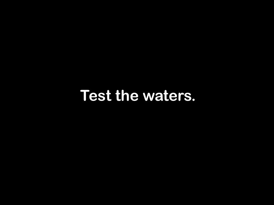 Test the waters.