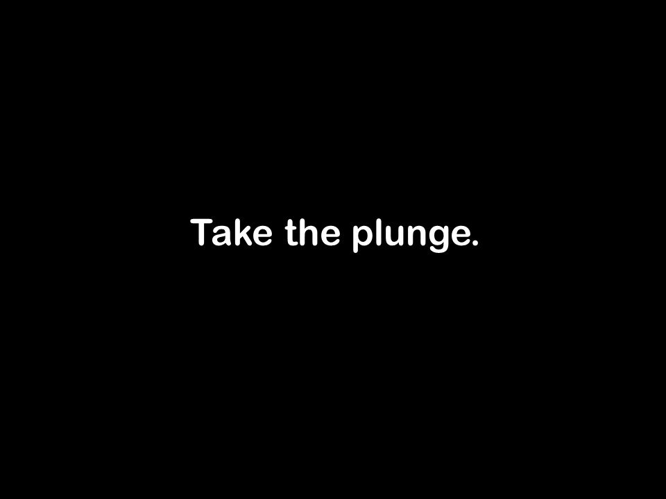 Take the plunge.