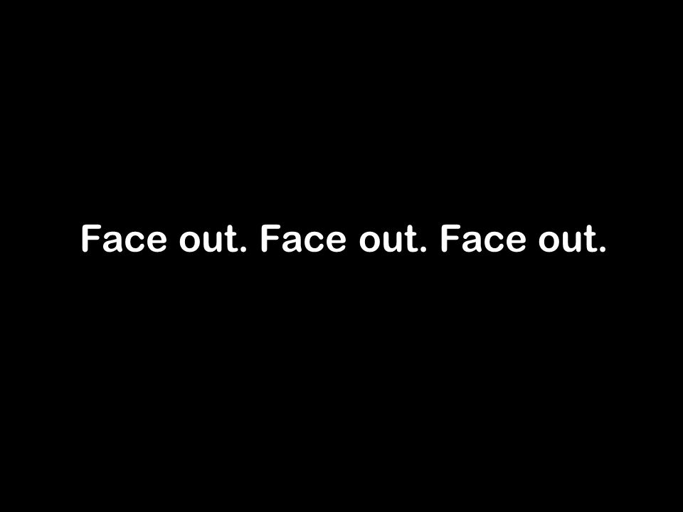 Face out. Face out. Face out.