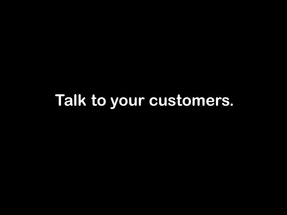Talk to your customers.