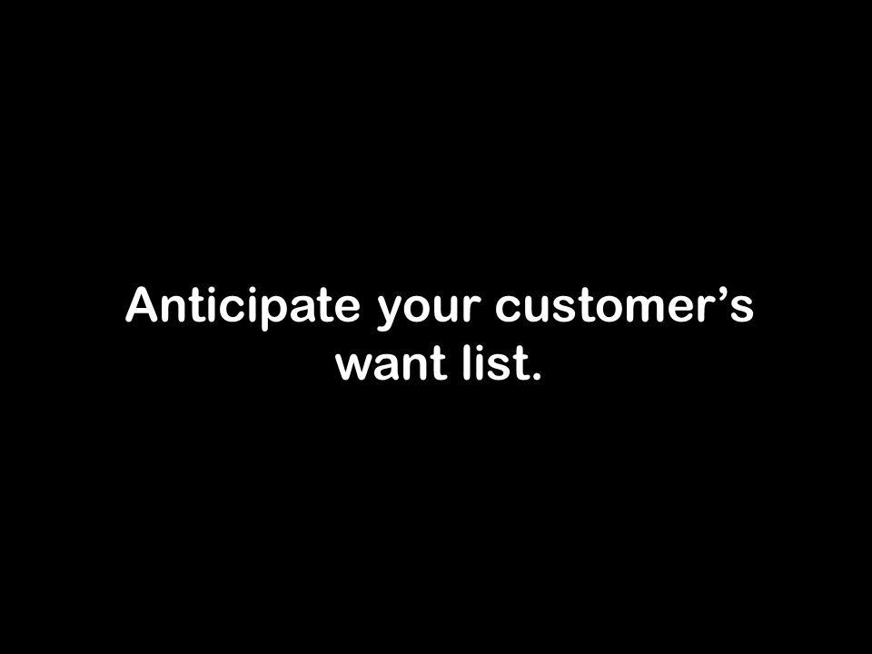 Anticipate your customer's want list.
