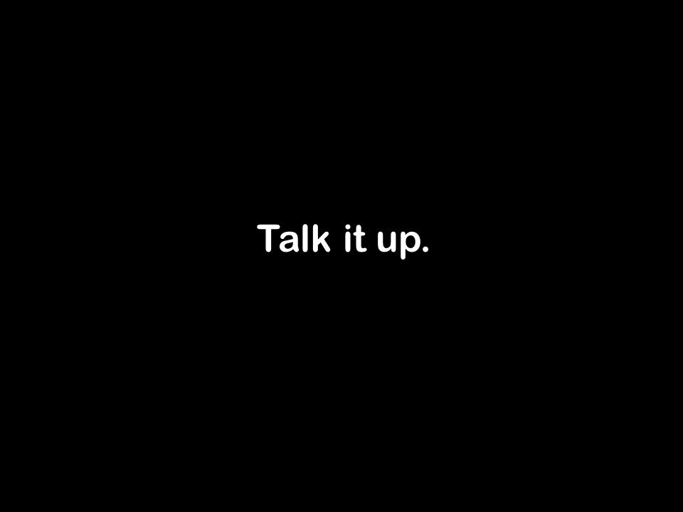 Talk it up.
