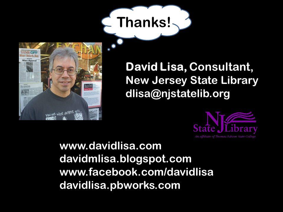 David Lisa, Consultant, New Jersey State Library dlisa@njstatelib.org www.davidlisa.com davidmlisa.blogspot.com www.facebook.com/davidlisa davidlisa.pbworks.com Thanks!