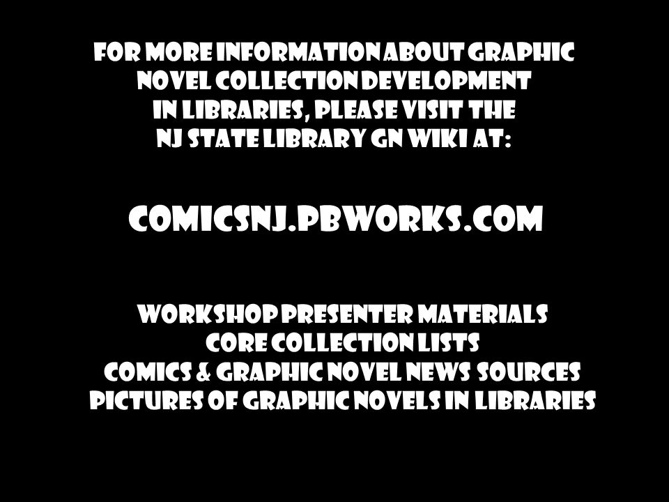 For more information about graphic novel collection development in libraries, please visit the NJ State Library GN wiki at: Comicsnj.pbworks.com Workshop Presenter Materials Core Collection Lists comics & graphic novel news sources Pictures of graphic novels in libraries