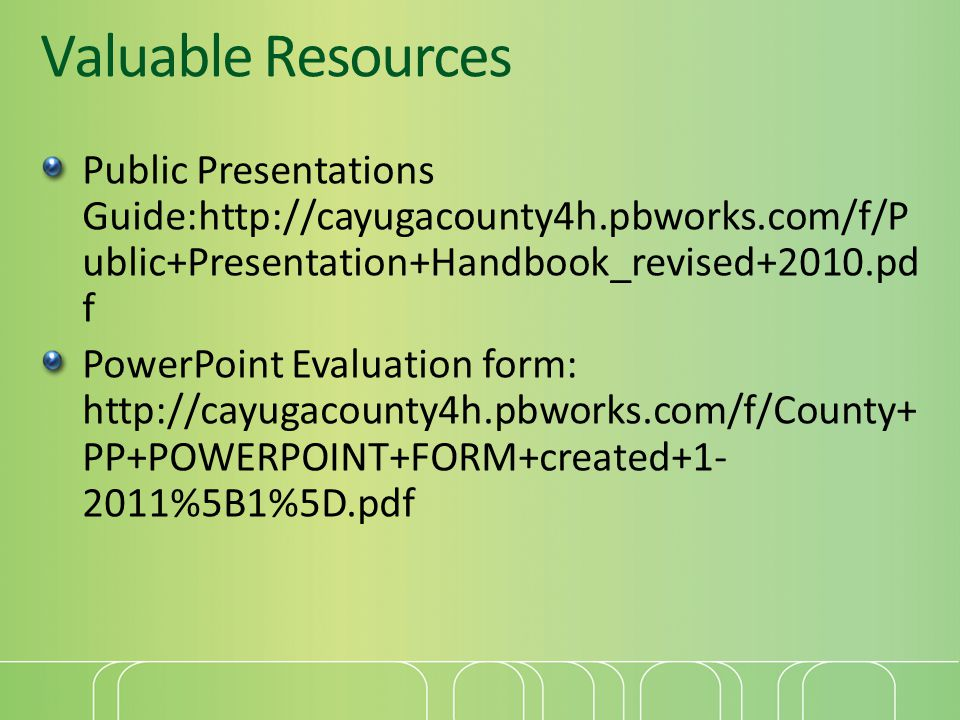 Valuable Resources Public Presentations Guide:http://cayugacounty4h.pbworks.com/f/P ublic+Presentation+Handbook_revised+2010.pd f PowerPoint Evaluation form: http://cayugacounty4h.pbworks.com/f/County+ PP+POWERPOINT+FORM+created+1- 2011%5B1%5D.pdf
