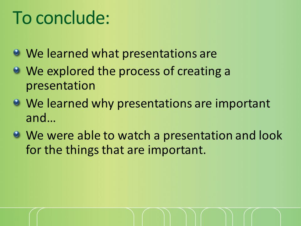 To conclude: We learned what presentations are We explored the process of creating a presentation We learned why presentations are important and… We were able to watch a presentation and look for the things that are important.