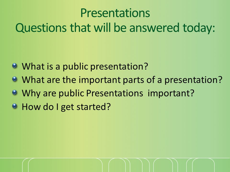Presentations Questions that will be answered today: What is a public presentation.