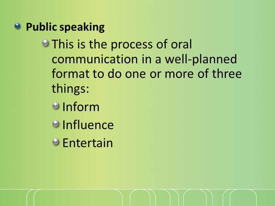 Public speaking This is the process of oral communication in a well-planned format to do one or more of three things: Inform Influence Entertain