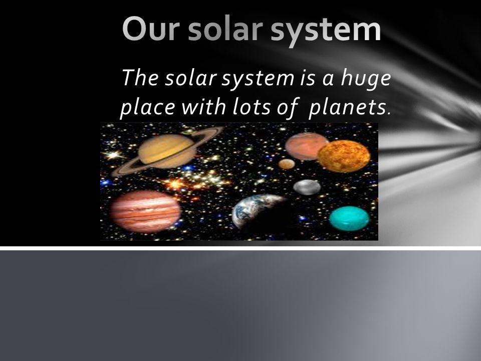 The solar system is a huge place with lots of planets.