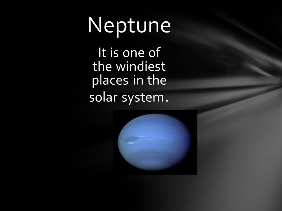 Neptune It is one of the windiest places in the solar system.
