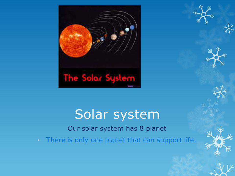 Solar system Our solar system has 8 planet There is only one planet that can support life.