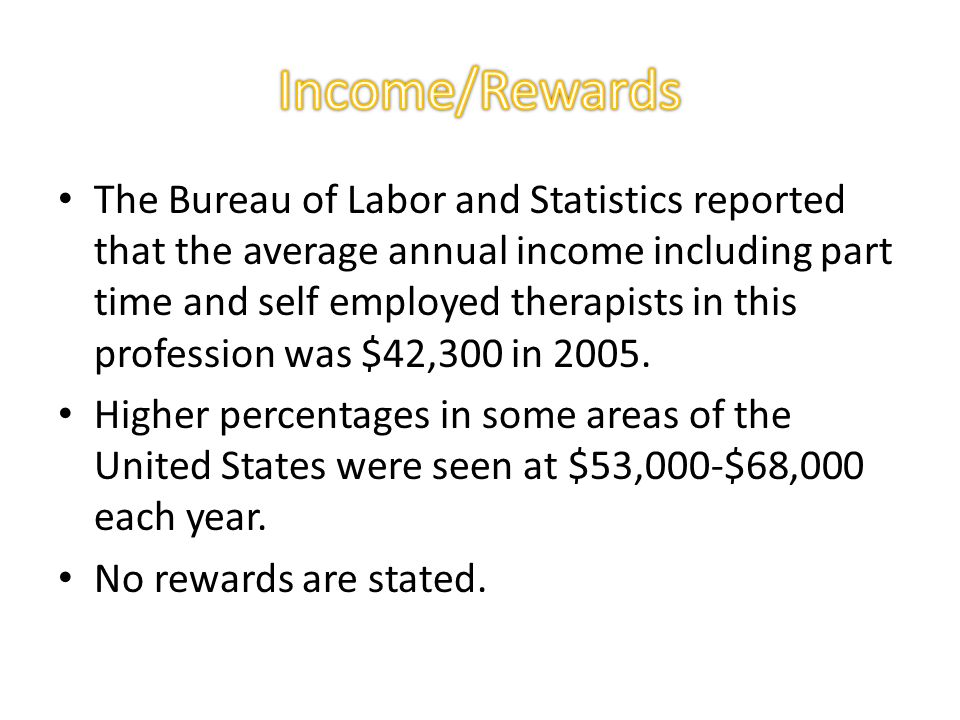 The Bureau of Labor and Statistics reported that the average annual income including part time and self employed therapists in this profession was $42,300 in 2005.