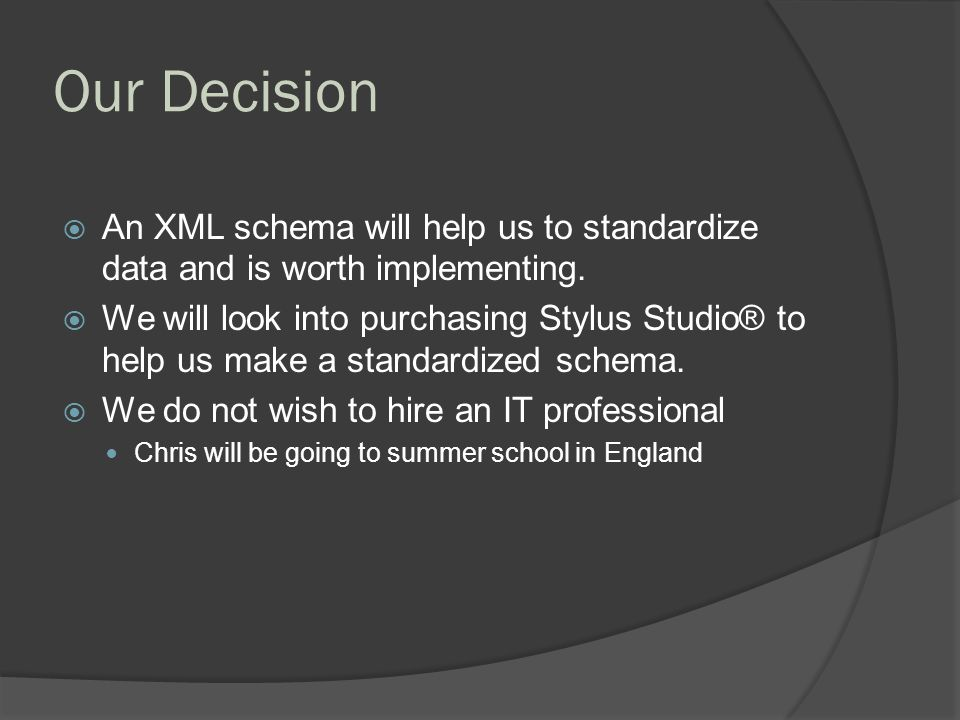 Our Decision  An XML schema will help us to standardize data and is worth implementing.