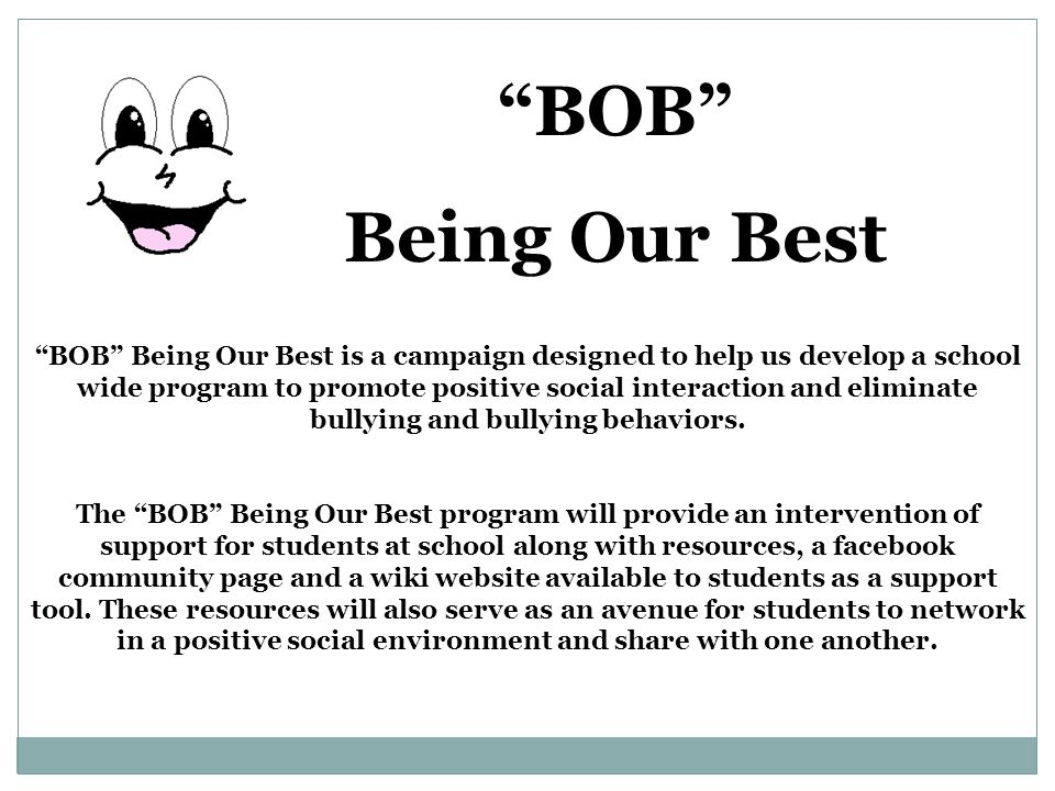 BOB Being Our Best is a campaign designed to help us develop a school wide program to promote positive social interaction and eliminate bullying and bullying behaviors.