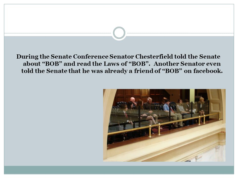 During the Senate Conference Senator Chesterfield told the Senate about BOB and read the Laws of BOB .