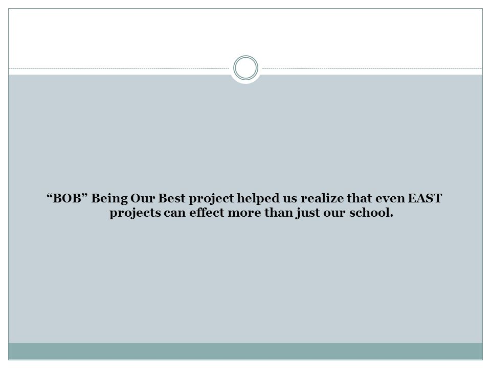 BOB Being Our Best project helped us realize that even EAST projects can effect more than just our school.