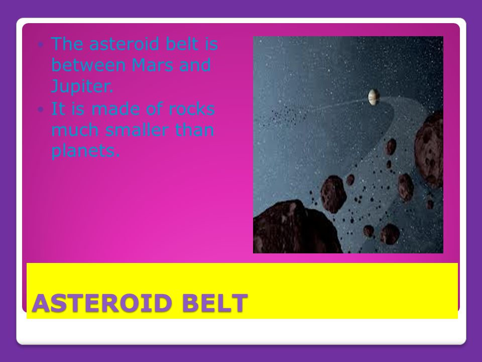 ASTEROID BELT The asteroid belt is between Mars and Jupiter.