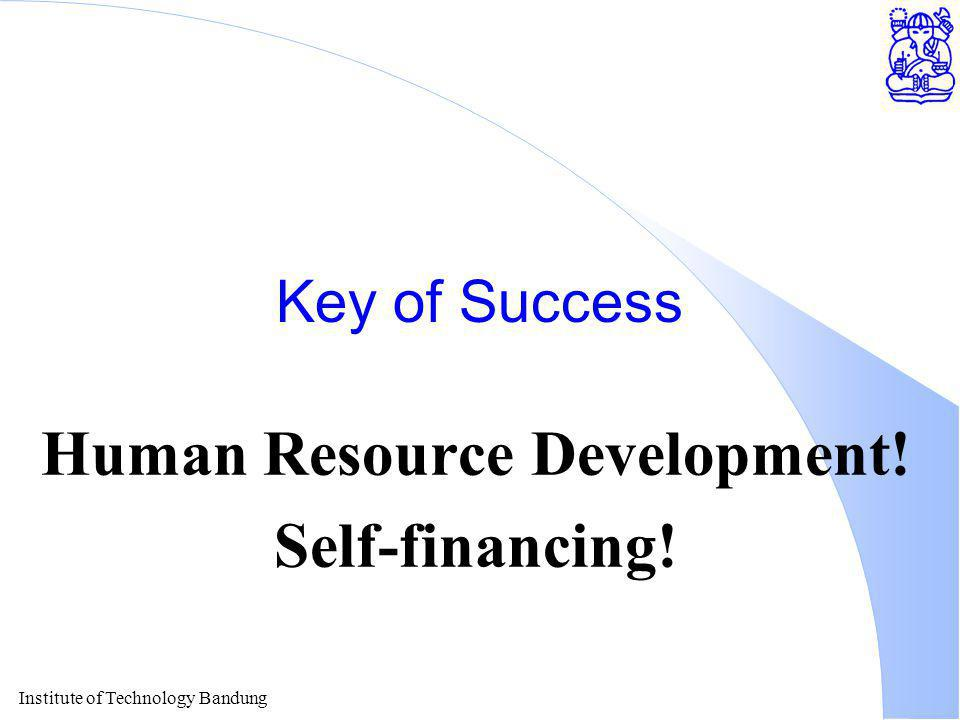 Institute of Technology Bandung Key of Success Human Resource Development! Self-financing!