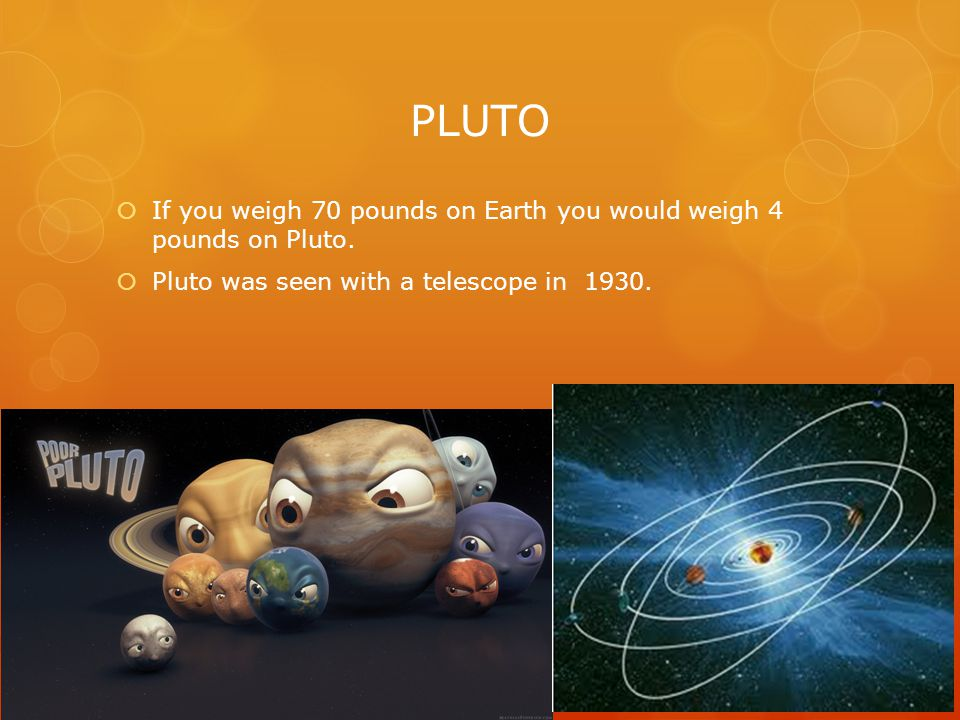 PLUTO IIf you weigh 70 pounds on Earth you would weigh 4 pounds on Pluto.
