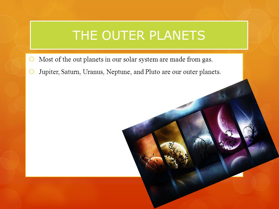 THE OUTER PLANETS  Most of the out planets in our solar system are made from gas.
