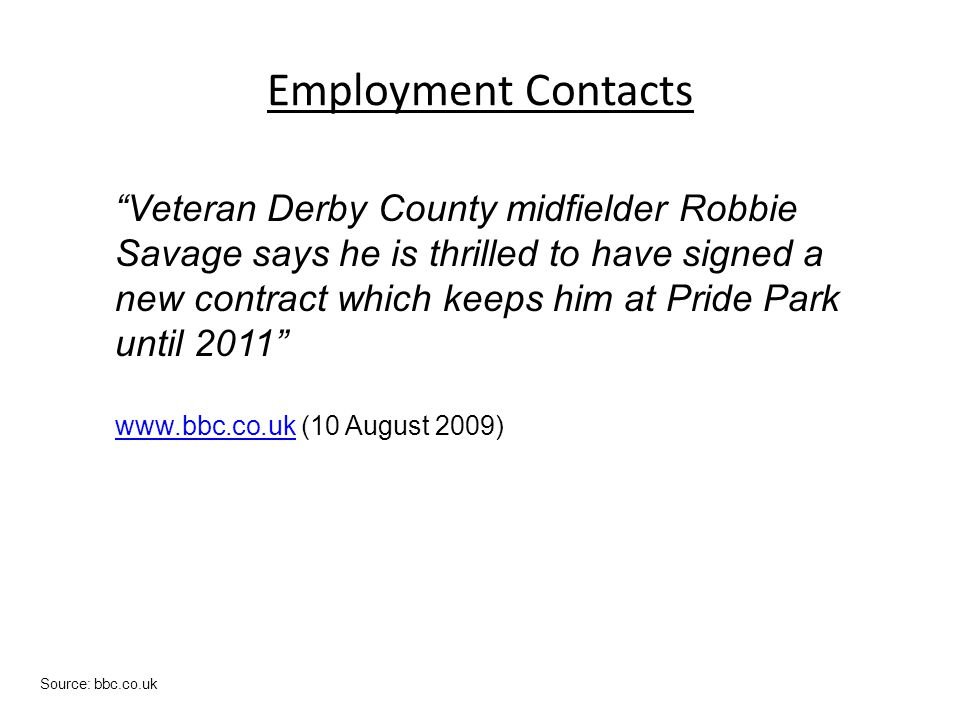 Employment Contacts Source: bbc.co.uk Veteran Derby County midfielder Robbie Savage says he is thrilled to have signed a new contract which keeps him at Pride Park until 2011 www.bbc.co.ukwww.bbc.co.uk (10 August 2009)