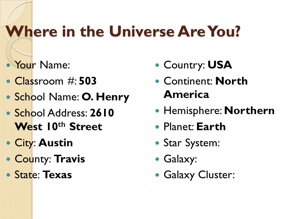 Where in the Universe Are You? Where in the Universe Are You? Your Name: Classroom #: 503 School Name: O. Henry School Address: 2610 West 10 th Street