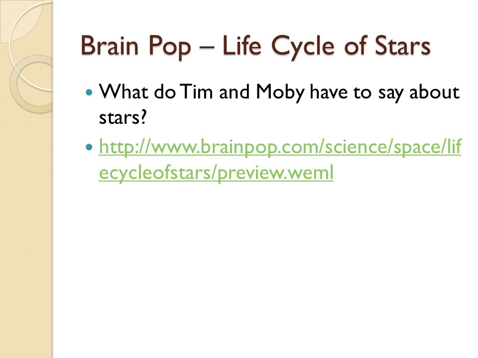 Brain Pop – Life Cycle of Stars What do Tim and Moby have to say about stars? http://www.brainpop.com/science/space/lif ecycleofstars/preview.weml htt
