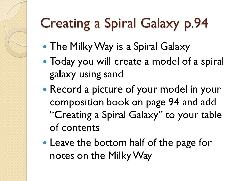 Creating a Spiral Galaxy p.94 The Milky Way is a Spiral Galaxy Today you will create a model of a spiral galaxy using sand Record a picture of your model in your composition book on page 94 and add Creating a Spiral Galaxy to your table of contents Leave the bottom half of the page for notes on the Milky Way