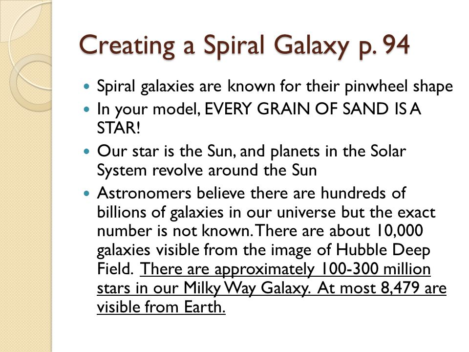 Creating a Spiral Galaxy p. 94 Spiral galaxies are known for their pinwheel shape In your model, EVERY GRAIN OF SAND IS A STAR! Our star is the Sun, a