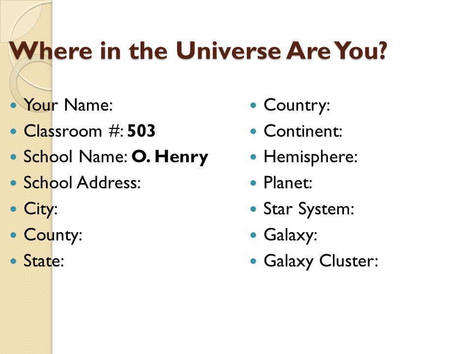 Where in the Universe Are You? Where in the Universe Are You? Your Name: Classroom #: 503 School Name: O. Henry School Address: City: County: State: C