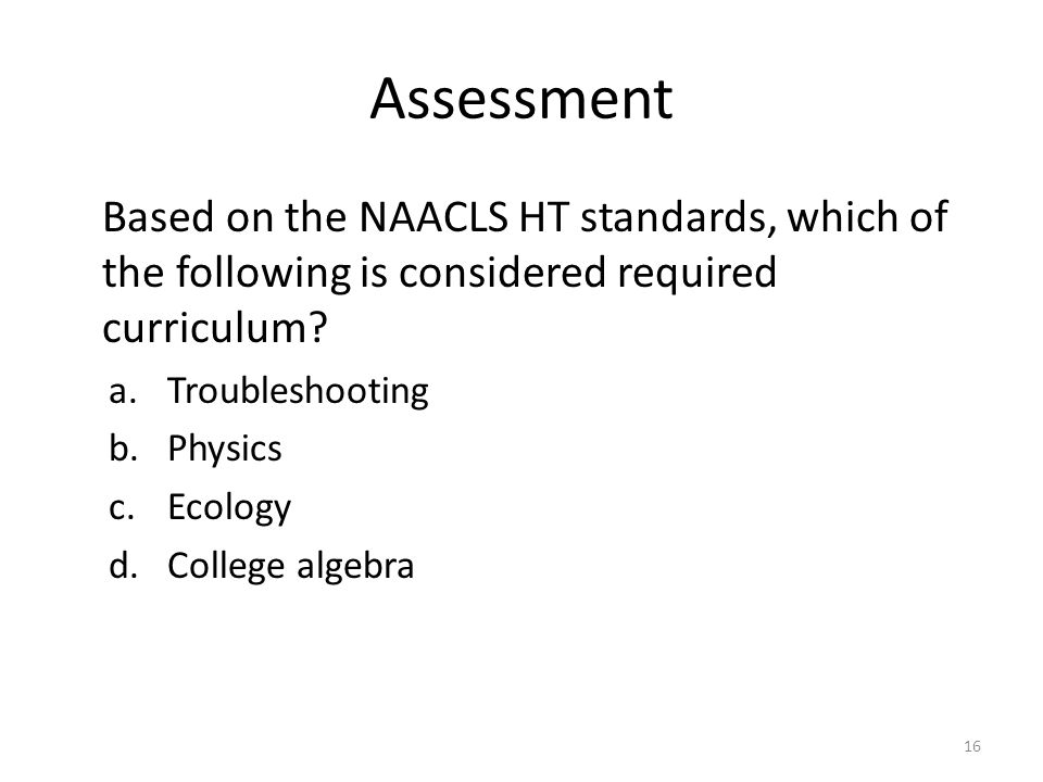 Assessment Based on the NAACLS HT standards, which of the following is considered required curriculum? a.Troubleshooting b.Physics c.Ecology d.College