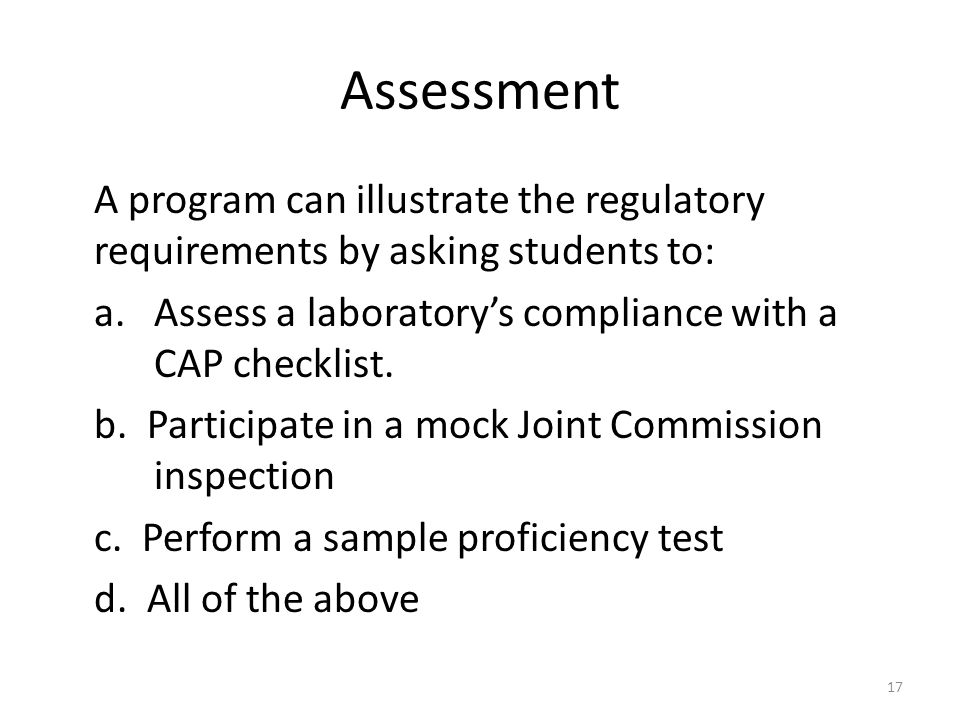 Assessment A program can illustrate the regulatory requirements by asking students to: a. Assess a laboratory's compliance with a CAP checklist. b. Pa