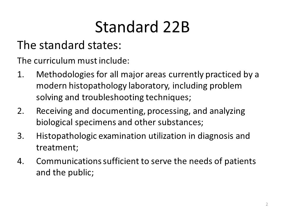 Standard 22B The standard states: The curriculum must include: 1.Methodologies for all major areas currently practiced by a modern histopathology laboratory, including problem solving and troubleshooting techniques; 2.Receiving and documenting, processing, and analyzing biological specimens and other substances; 3.Histopathologic examination utilization in diagnosis and treatment; 4.Communications sufficient to serve the needs of patients and the public; 2