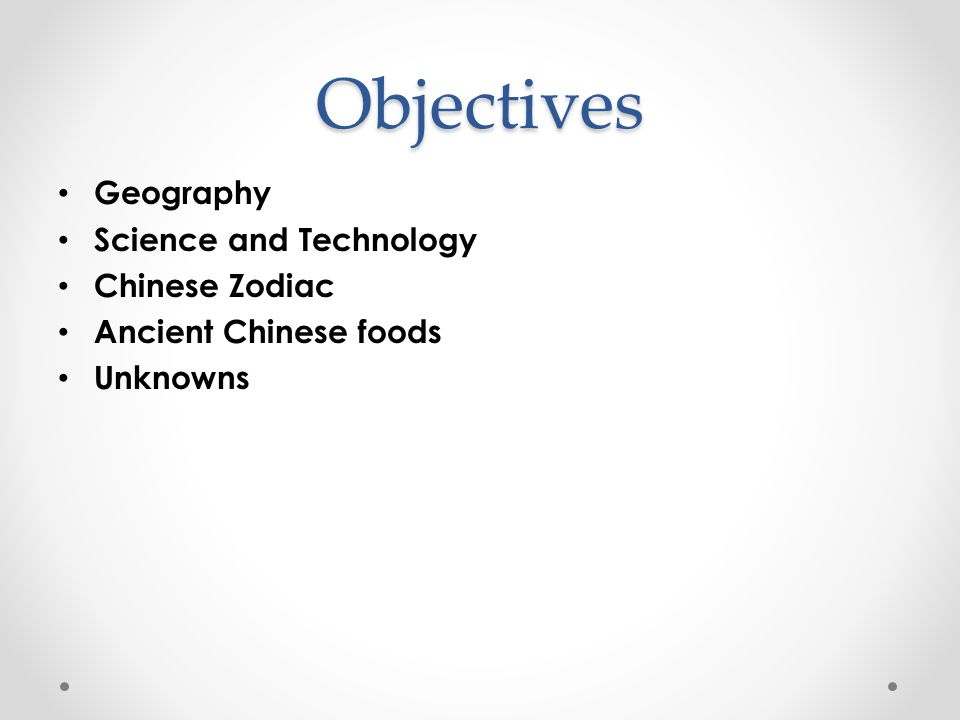 Objectives Geography Science and Technology Chinese Zodiac Ancient Chinese foods Unknowns