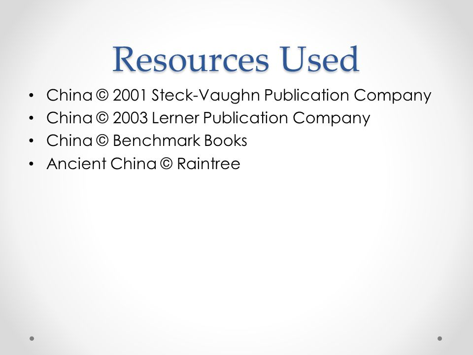 Resources Used China © 2001 Steck-Vaughn Publication Company China © 2003 Lerner Publication Company China © Benchmark Books Ancient China © Raintree