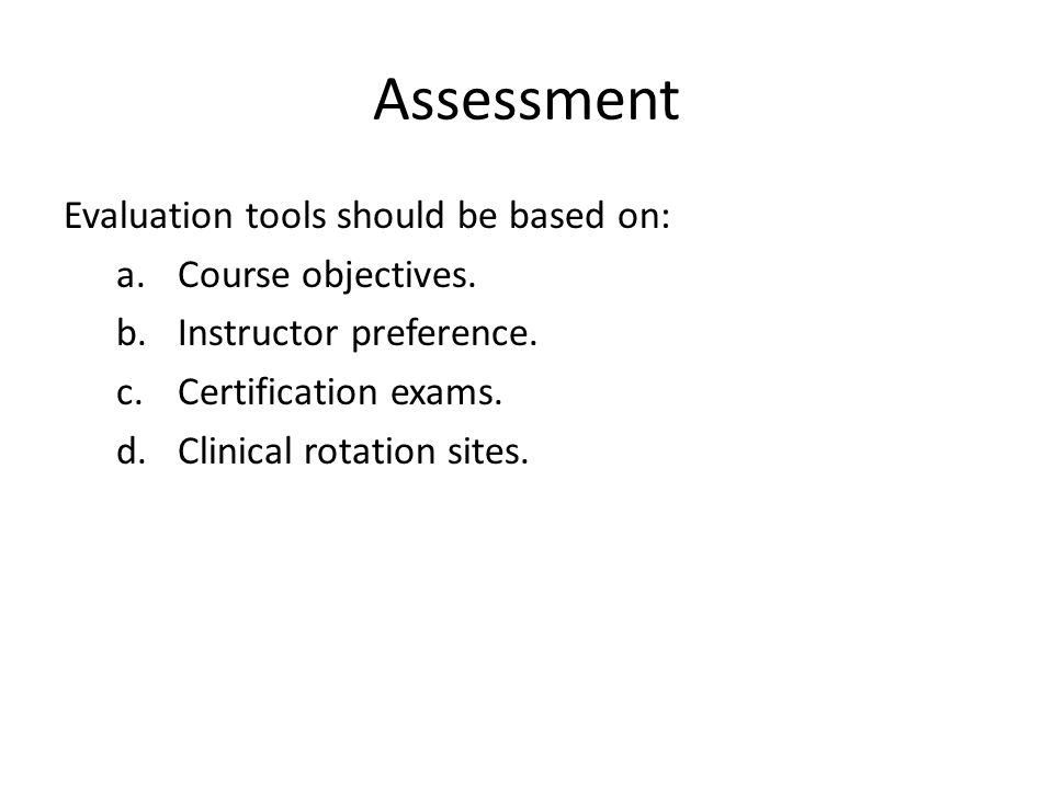 Assessment Evaluation tools should be based on: a.Course objectives. b.Instructor preference. c.Certification exams. d.Clinical rotation sites.