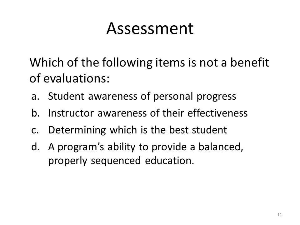 Assessment Which of the following items is not a benefit of evaluations: a.Student awareness of personal progress b.Instructor awareness of their effe