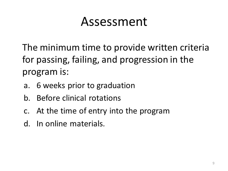 Assessment The minimum time to provide written criteria for passing, failing, and progression in the program is: a.6 weeks prior to graduation b.Before clinical rotations c.At the time of entry into the program d.In online materials.