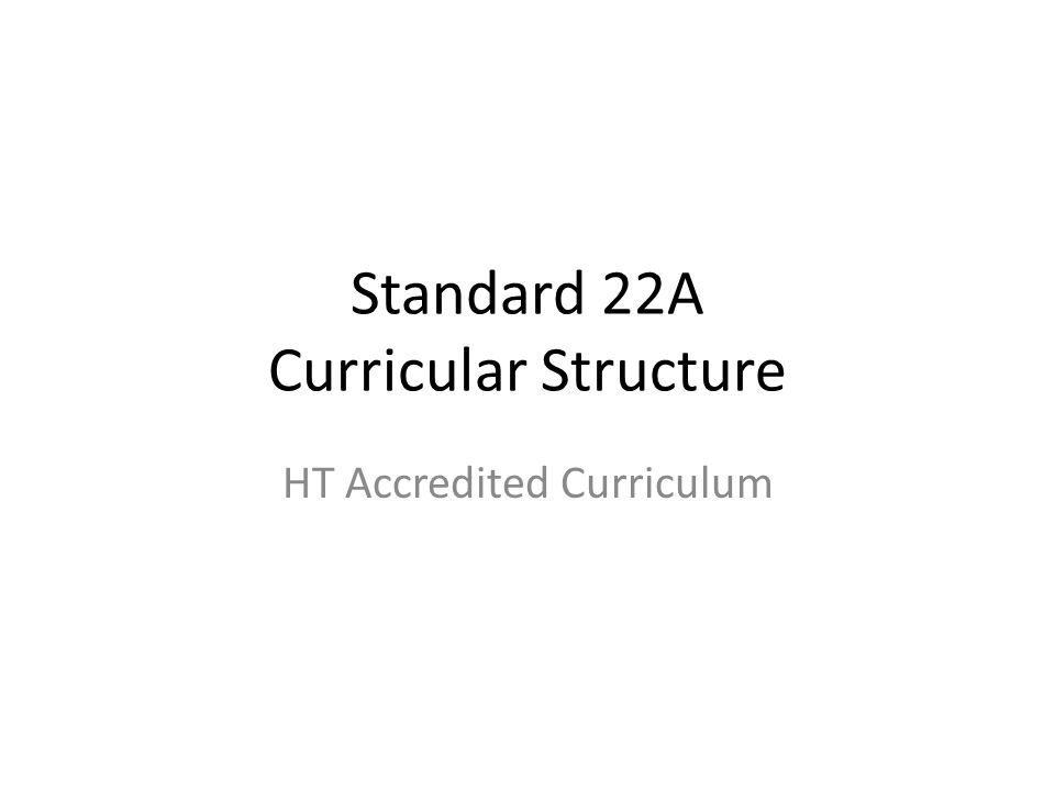 Standard 22A Curricular Structure HT Accredited Curriculum