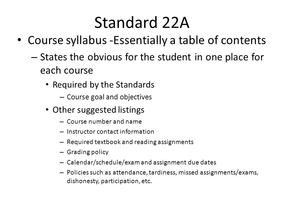 Standard 22A Course syllabus -Essentially a table of contents – States the obvious for the student in one place for each course Required by the Standards – Course goal and objectives Other suggested listings – Course number and name – Instructor contact information – Required textbook and reading assignments – Grading policy – Calendar/schedule/exam and assignment due dates – Policies such as attendance, tardiness, missed assignments/exams, dishonesty, participation, etc.
