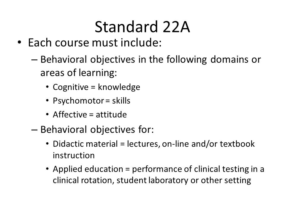Standard 22A Each course must include: – Behavioral objectives in the following domains or areas of learning: Cognitive = knowledge Psychomotor = skills Affective = attitude – Behavioral objectives for: Didactic material = lectures, on-line and/or textbook instruction Applied education = performance of clinical testing in a clinical rotation, student laboratory or other setting