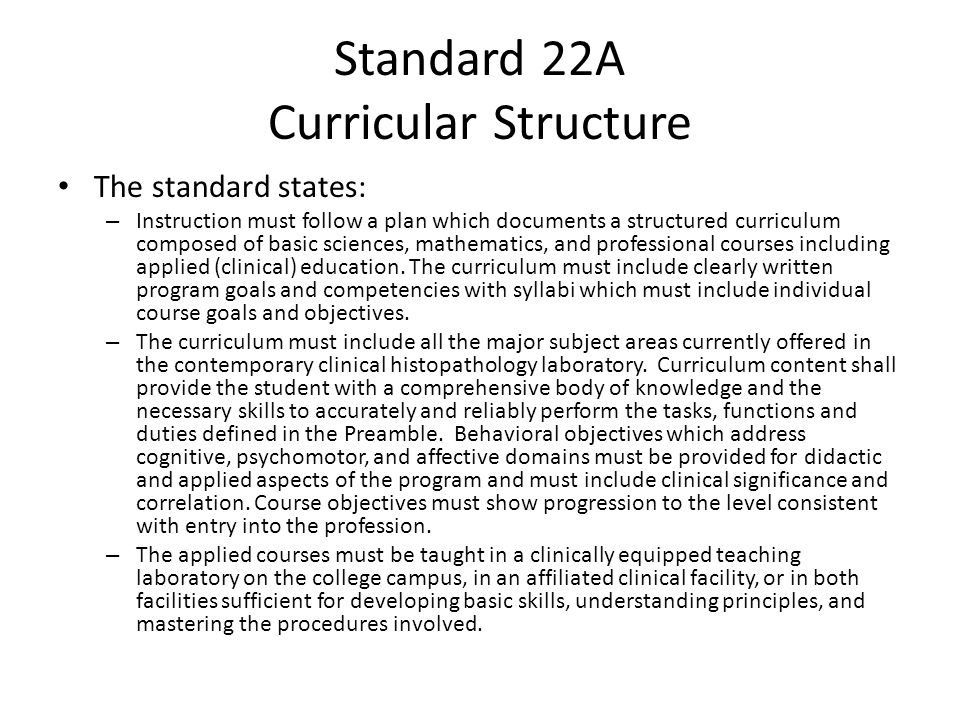 Standard 22A Curricular Structure The standard states: – Instruction must follow a plan which documents a structured curriculum composed of basic sciences, mathematics, and professional courses including applied (clinical) education.