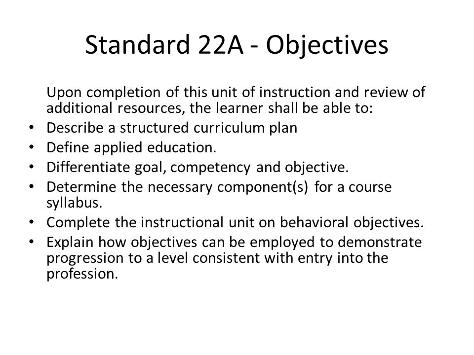 Standard 22A There is an interconnection between: – Program goal(s) – Course goal(s) – Didactic and applied education objectives – Entry level competencies If you adjust one, you may need to adjust others due to a domino effect.