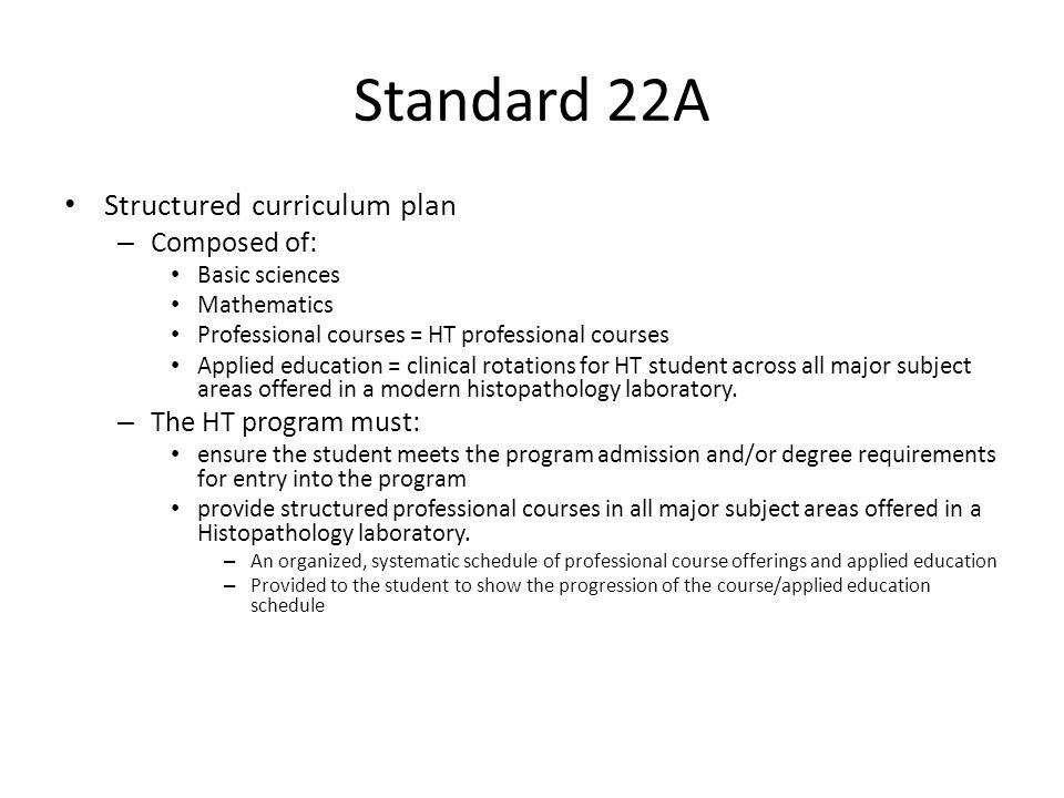 Standard 22A Structured curriculum plan – Composed of: Basic sciences Mathematics Professional courses = HT professional courses Applied education = clinical rotations for HT student across all major subject areas offered in a modern histopathology laboratory.