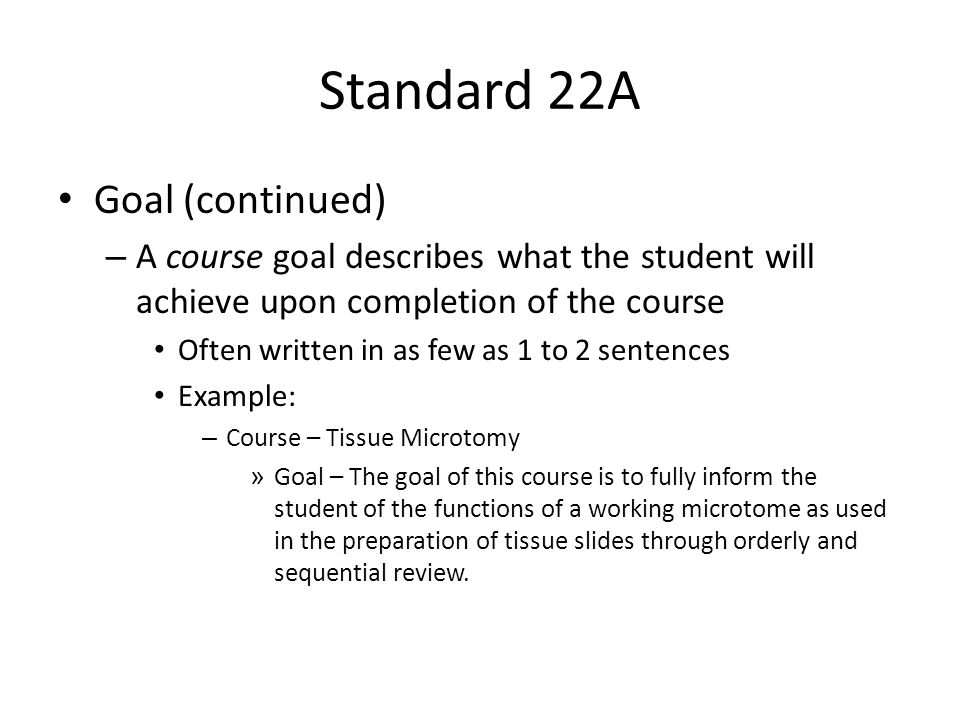Standard 22A Competency – General statement that reflects what is expected of the graduate upon entry in the career Statement that describes the graduate's knowledge and skills upon completion of the program curriculum It often requires multiple competencies to describe all of the knowledge and skills of a program graduate Examples: – Review and assess a tissue specimen in order to accurately predict tissue decalcification.